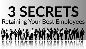 3 Essential Secrets to Retaining Your Best Employees